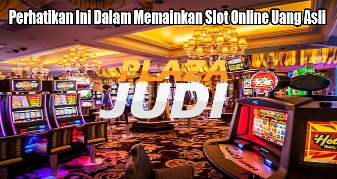 Perhatikan Ini Dalam Memainkan Slot Online Uang Asli