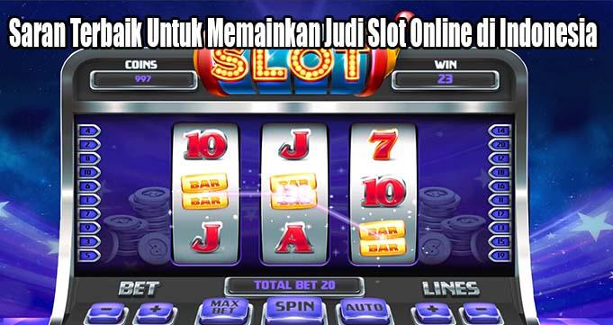 Saran Terbaik Untuk Memainkan Judi Slot Online di Indonesia